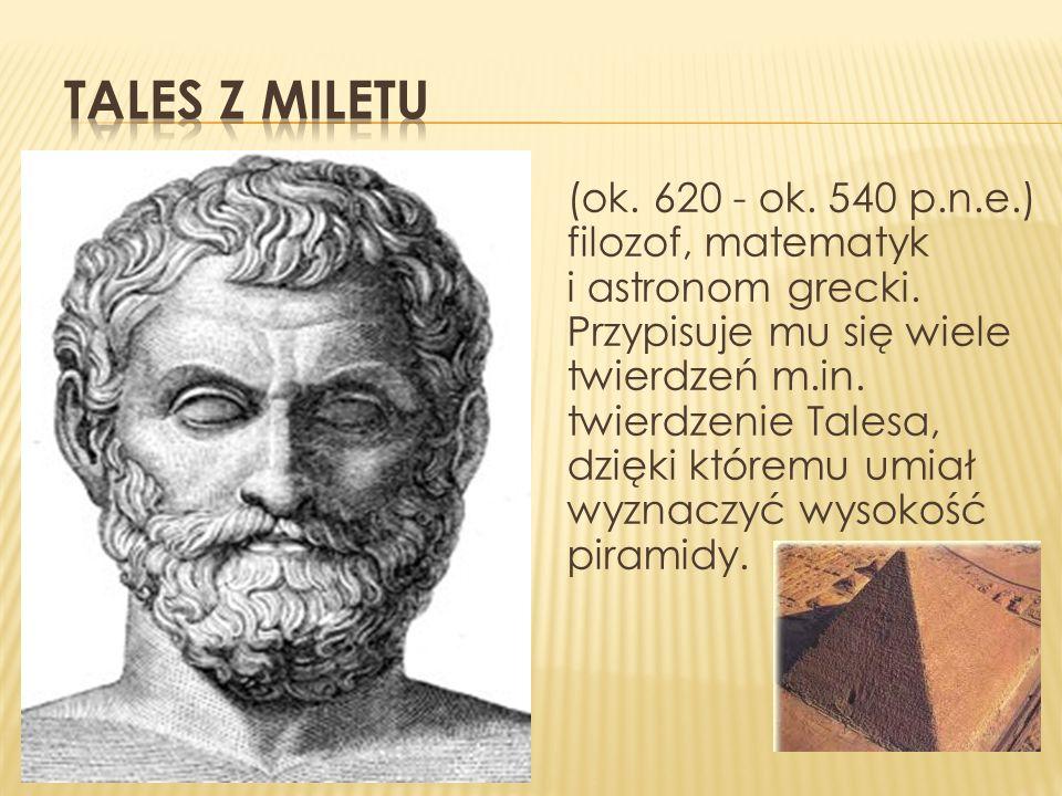 (ok. 620 - ok. 540 p.n.e.) filozof, matematyk i astronom grecki. Przypisuje mu się wiele twierdzeń m.in. twierdzenie Talesa, dzięki któremu umiał wyzn