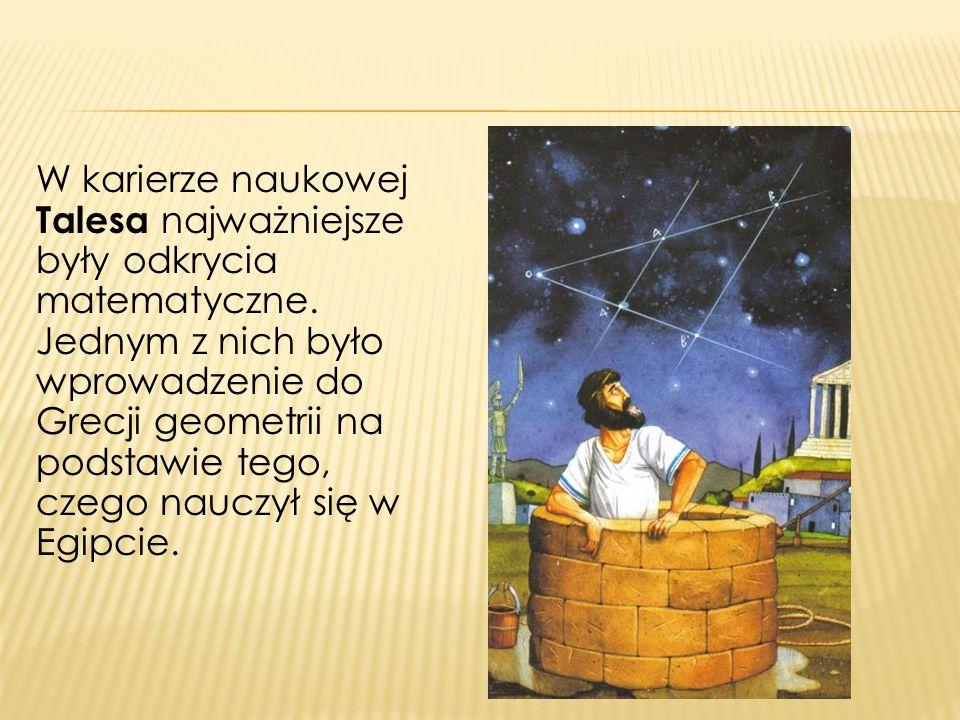 W karierze naukowej Talesa najważniejsze były odkrycia matematyczne. Jednym z nich było wprowadzenie do Grecji geometrii na podstawie tego, czego nauc