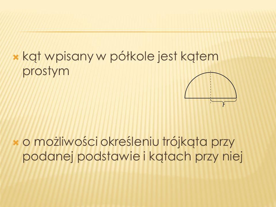 kąt wpisany w półkole jest kątem prostym o możliwości określeniu trójkąta przy podanej podstawie i kątach przy niej