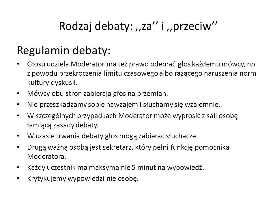 Rodzaj debaty:,,za i,,przeciw Regulamin debaty: Głosu udziela Moderator ma też prawo odebrać głos każdemu mówcy, np.
