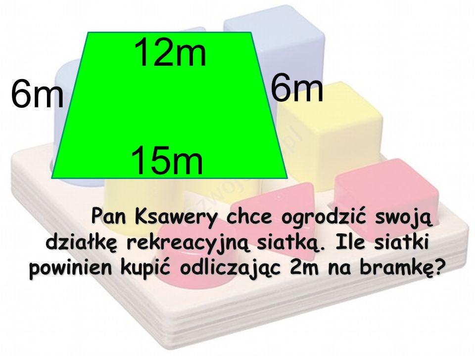 Pan Ksawery chce ogrodzić swoją działkę rekreacyjną siatką. Ile siatki powinien kupić odliczając 2m na bramkę? 6m 12m 15m