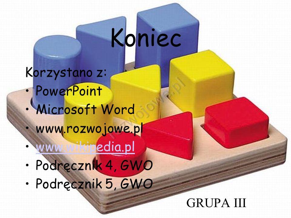 Koniec Korzystano z: PowerPoint Microsoft Word www.rozwojowe.pl www.wikipedia.pl Podręcznik 4, GWO Podręcznik 5, GWO GRUPA III