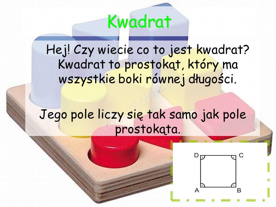 Kwadrat Hej! Czy wiecie co to jest kwadrat? Kwadrat to prostokąt, który ma wszystkie boki równej długości. Jego pole liczy się tak samo jak pole prost