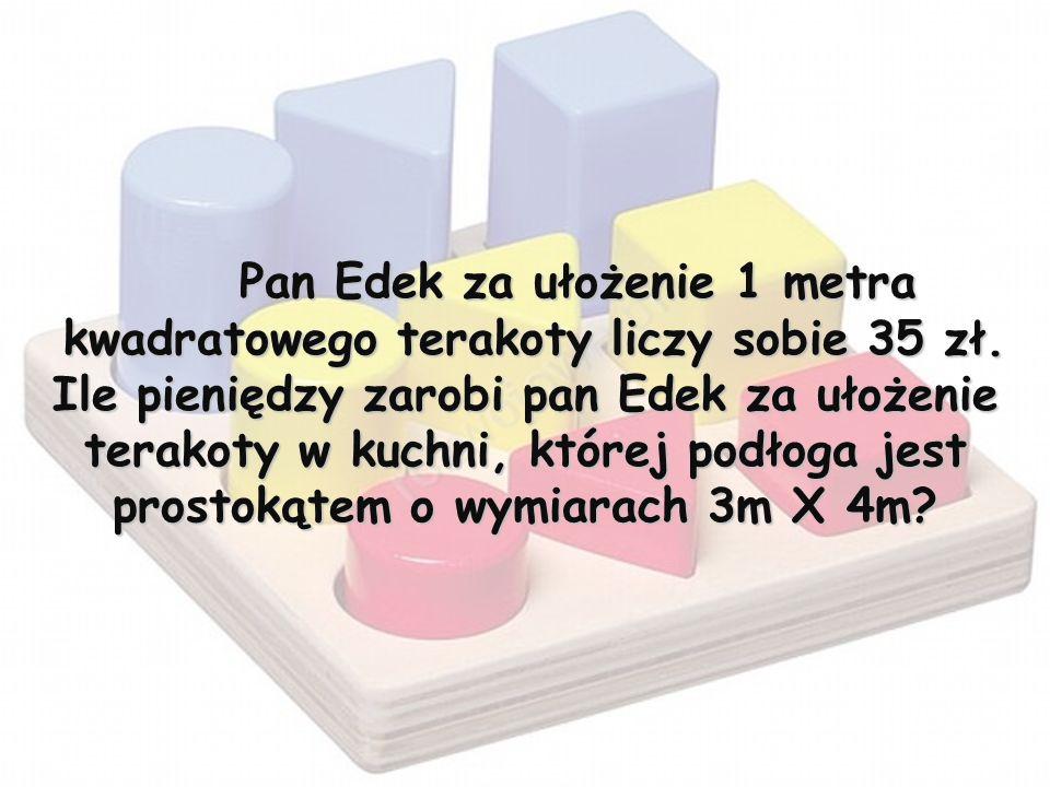 Pan Edek za ułożenie 1 metra kwadratowego terakoty liczy sobie 35 zł. Ile pieniędzy zarobi pan Edek za ułożenie terakoty w kuchni, której podłoga jest