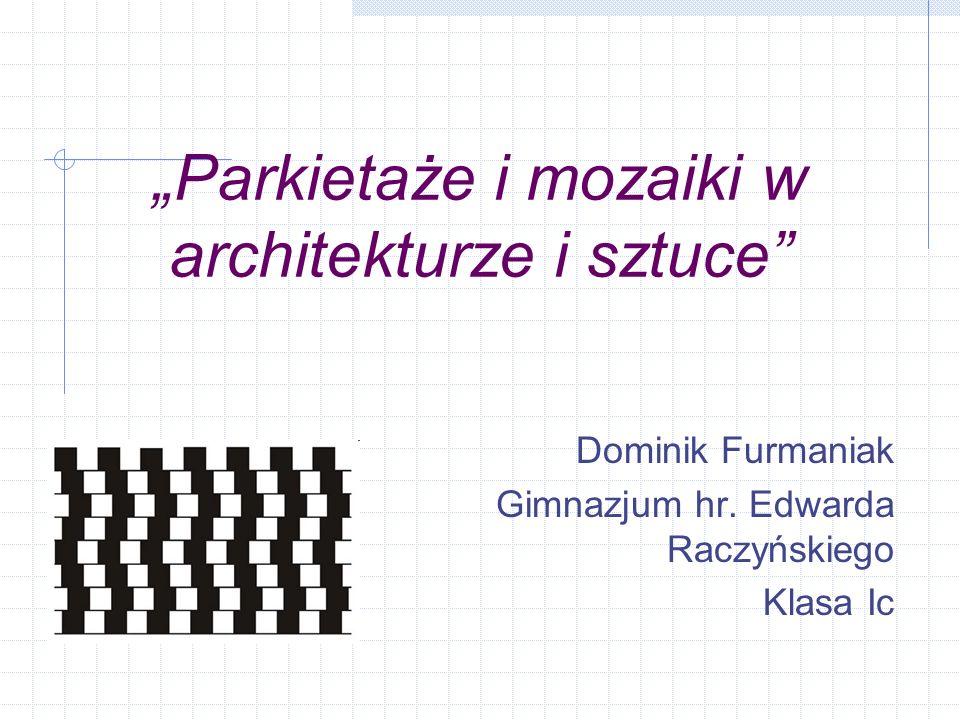 Parkietaże i mozaiki w architekturze i sztuce Dominik Furmaniak Gimnazjum hr. Edwarda Raczyńskiego Klasa Ic