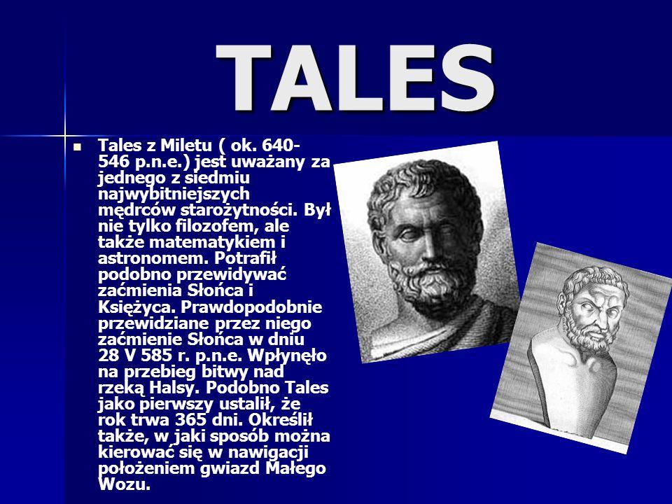 TALES Tales z Miletu ( ok. 640- 546 p.n.e.) jest uważany za jednego z siedmiu najwybitniejszych mędrców starożytności. Był nie tylko filozofem, ale ta