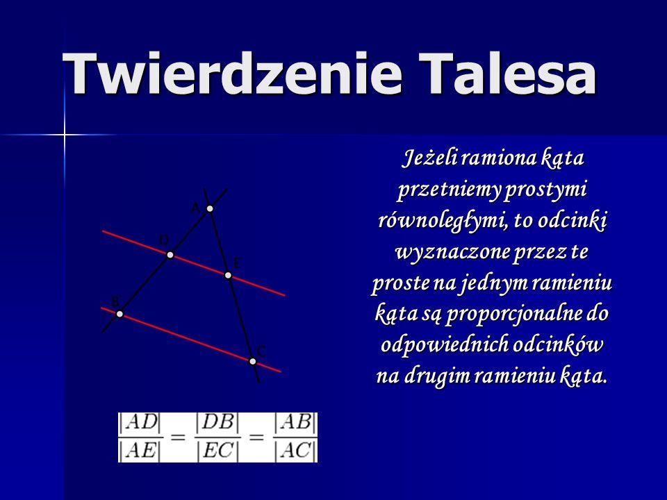 Twierdzenie Talesa Jeżeli ramiona kąta przetniemy prostymi równoległymi, to odcinki wyznaczone przez te proste na jednym ramieniu kąta są proporcjonal