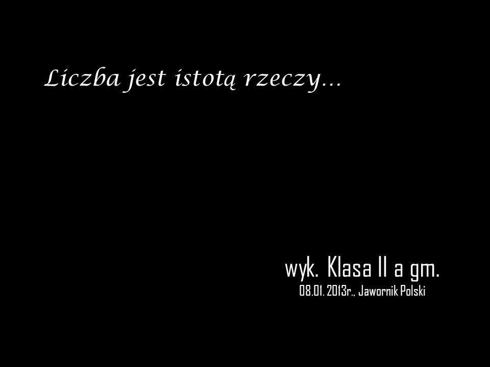 wyk. Klasa II a gm. 08.01. 2013r., Jawornik Polski Liczba jest istot ą rzeczy…