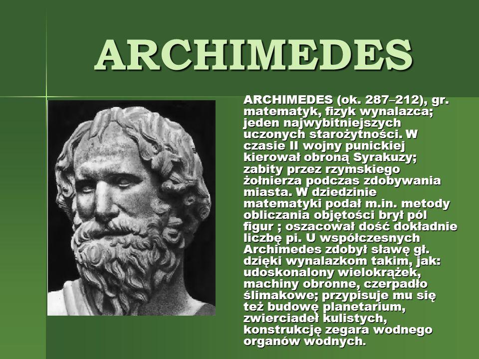 ARCHIMEDES ARCHIMEDES (ok. 287–212), gr. matematyk, fizyk wynalazca; jeden najwybitniejszych uczonych starożytności. W czasie II wojny punickiej kiero