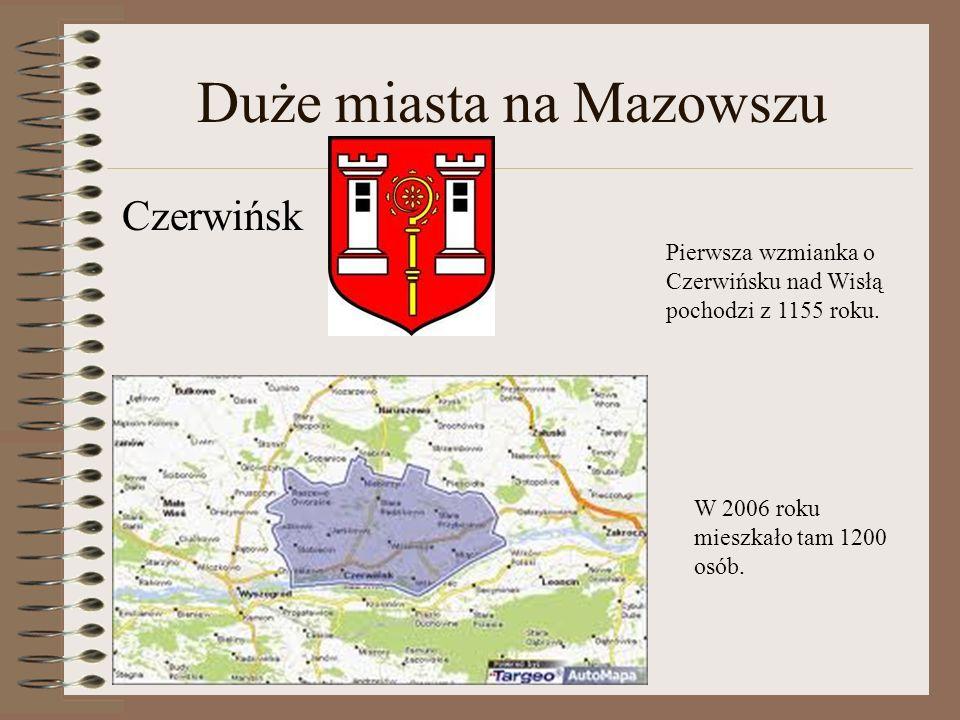 Duże miasta na Mazowszu Czerwińsk Pierwsza wzmianka o Czerwińsku nad Wisłą pochodzi z 1155 roku. W 2006 roku mieszkało tam 1200 osób.