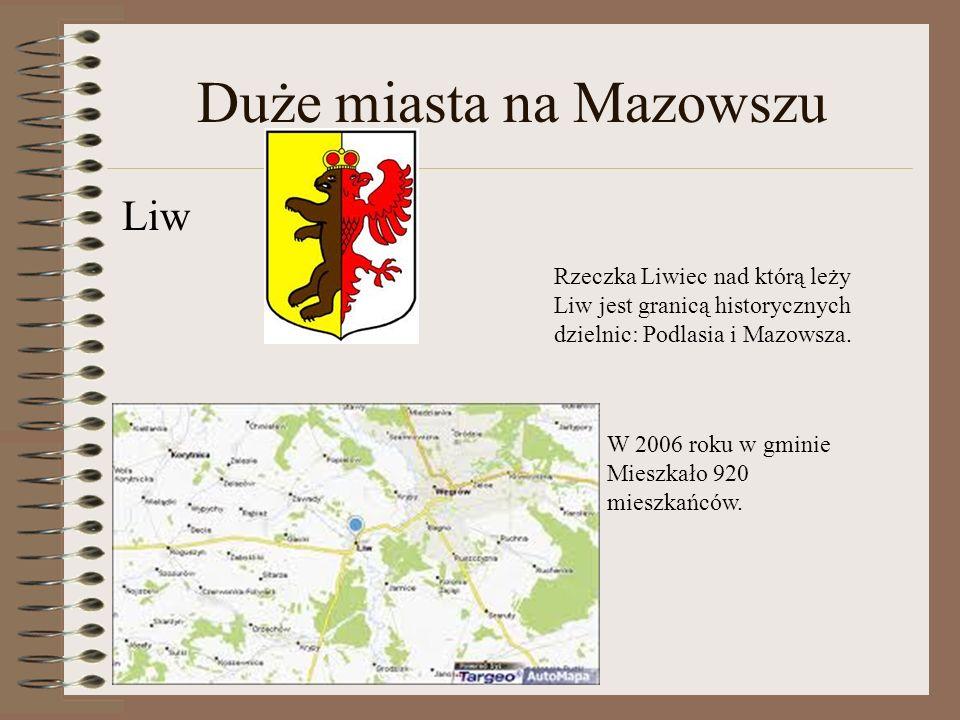 Duże miasta na Mazowszu Liw Rzeczka Liwiec nad którą leży Liw jest granicą historycznych dzielnic: Podlasia i Mazowsza. W 2006 roku w gminie Mieszkało