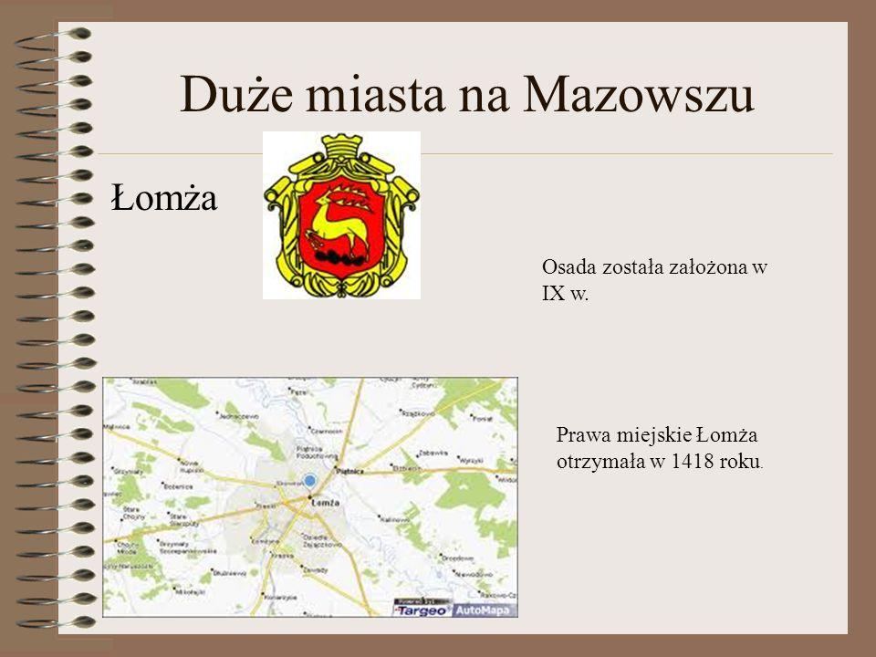 Duże miasta na Mazowszu Łomża Osada została założona w IX w. Prawa miejskie Łomża otrzymała w 1418 roku.