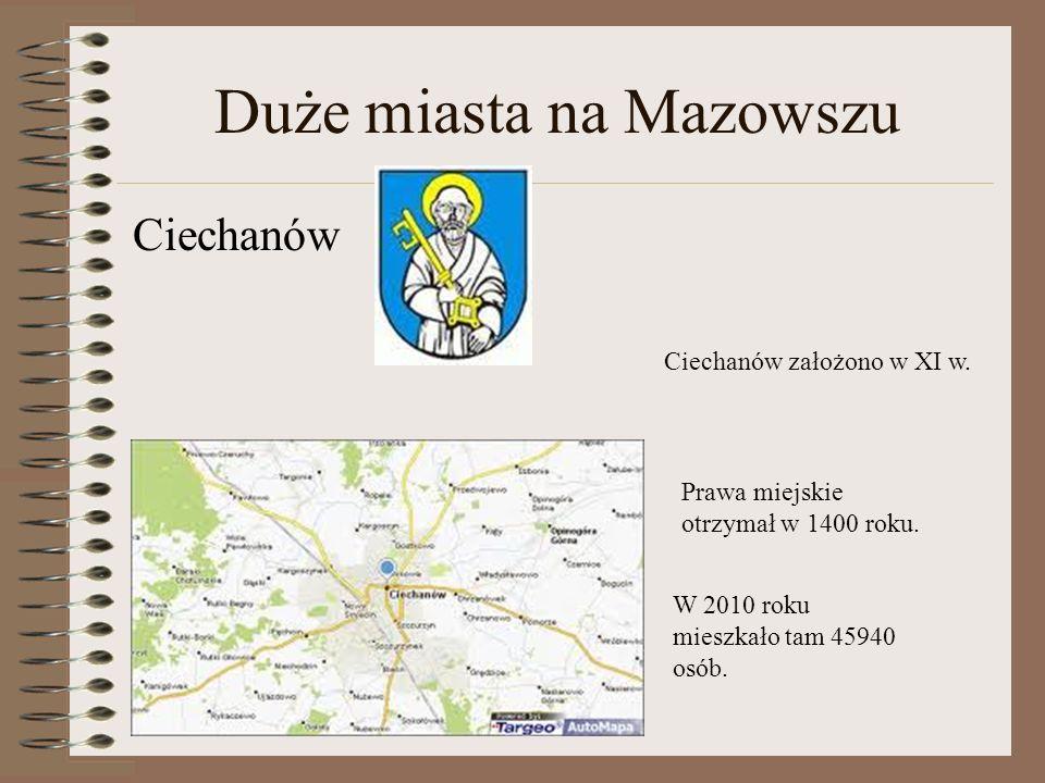 Duże miasta na Mazowszu Ciechanów Ciechanów założono w XI w. Prawa miejskie otrzymał w 1400 roku. W 2010 roku mieszkało tam 45940 osób.