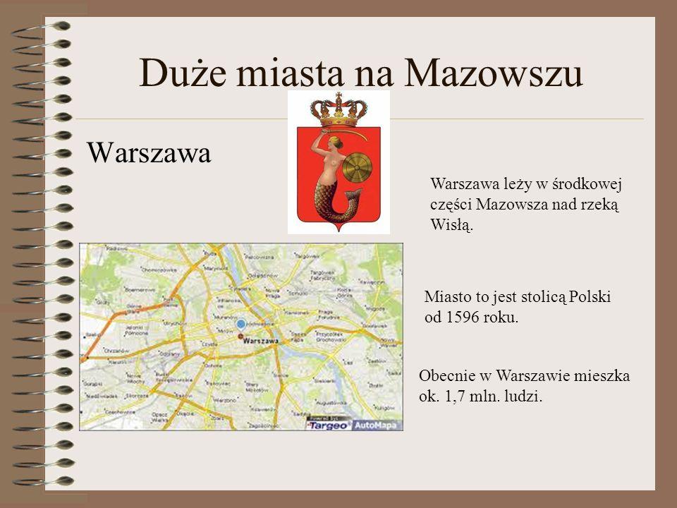 Duże miasta na Mazowszu Warszawa Warszawa leży w środkowej części Mazowsza nad rzeką Wisłą. Miasto to jest stolicą Polski od 1596 roku. Obecnie w Wars