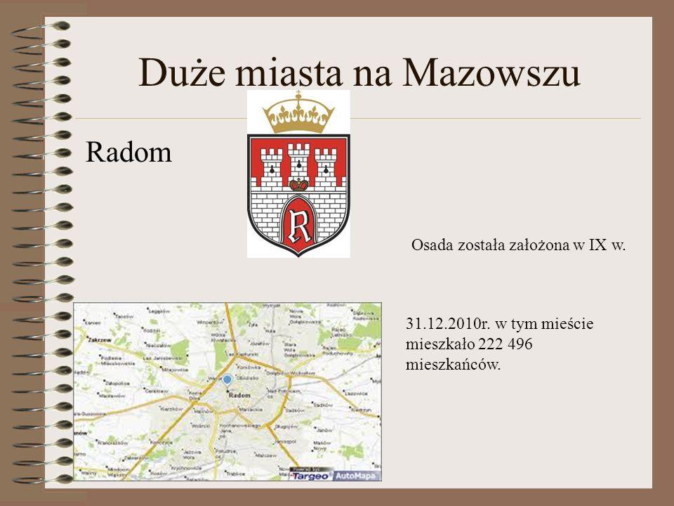 Duże miasta na Mazowszu Radom Osada została założona w IX w. 31.12.2010r. w tym mieście mieszkało 222 496 mieszkańców.