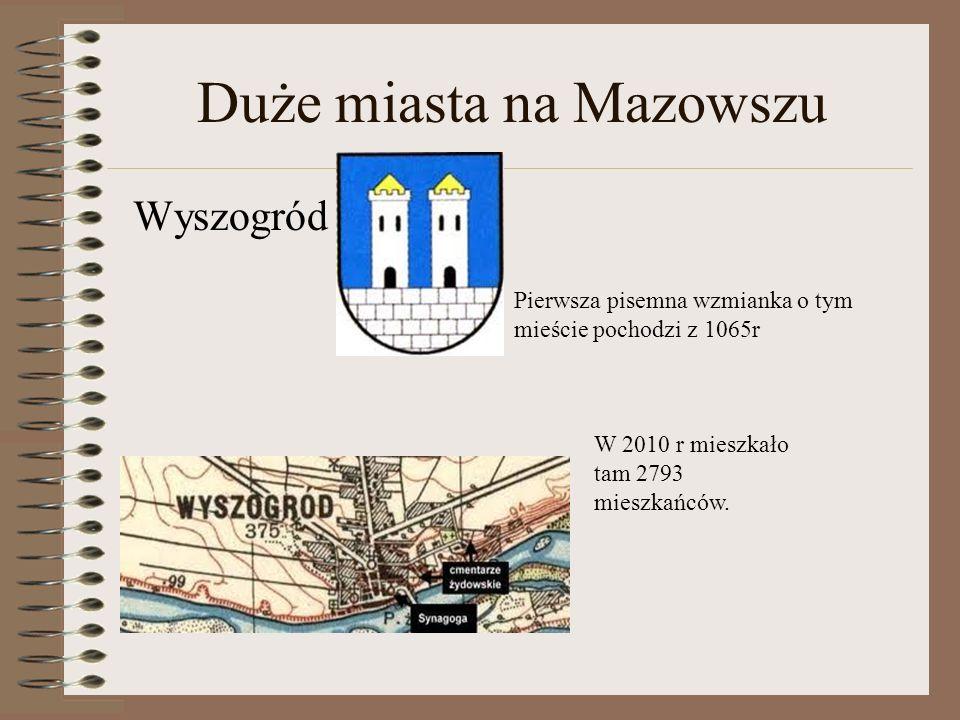 Duże miasta na Mazowszu Wyszogród Pierwsza pisemna wzmianka o tym mieście pochodzi z 1065r W 2010 r mieszkało tam 2793 mieszkańców.