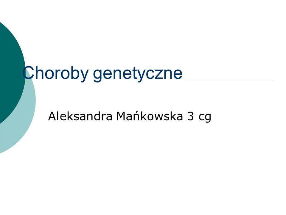 Choroby genetyczne Aleksandra Mańkowska 3 cg