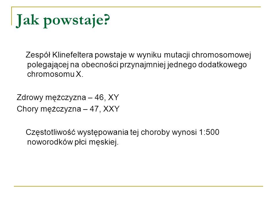 Jak powstaje? Zespół Klinefeltera powstaje w wyniku mutacji chromosomowej polegającej na obecności przynajmniej jednego dodatkowego chromosomu X. Zdro