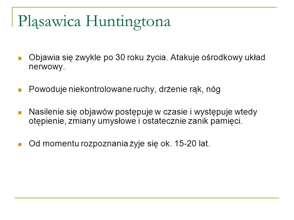 Pląsawica Huntingtona Objawia się zwykle po 30 roku życia. Atakuje ośrodkowy układ nerwowy. Powoduje niekontrolowane ruchy, drżenie rąk, nóg Nasilenie