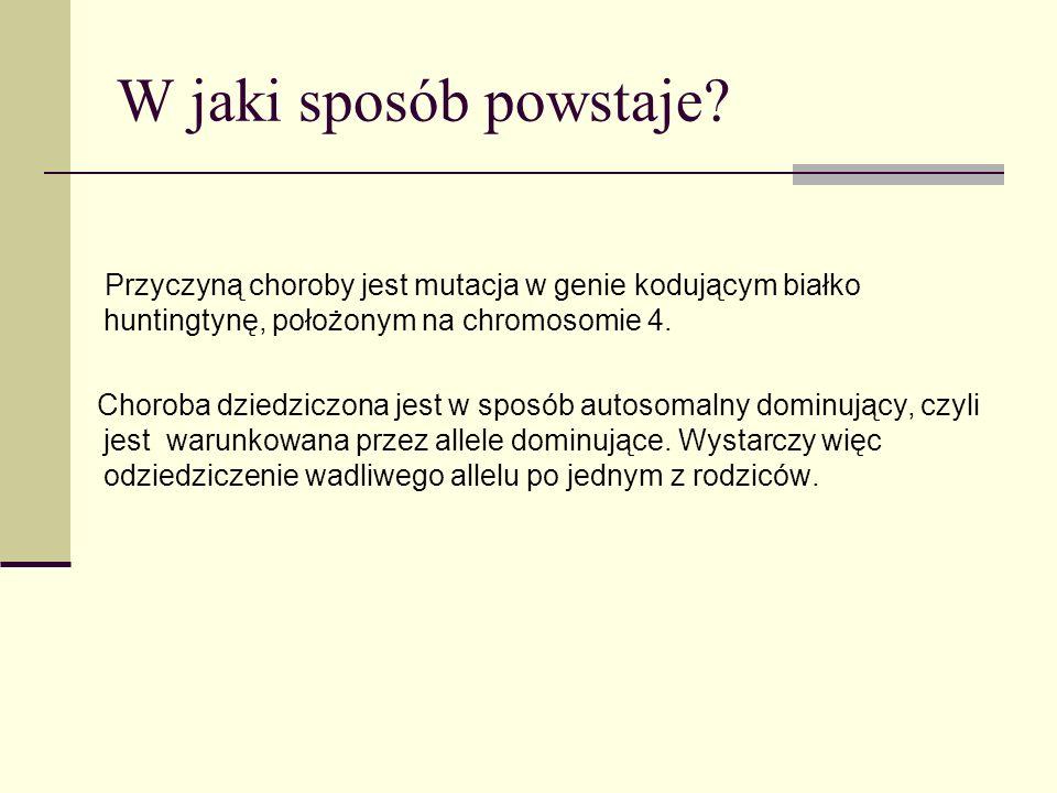 W jaki sposób powstaje? Przyczyną choroby jest mutacja w genie kodującym białko huntingtynę, położonym na chromosomie 4. Choroba dziedziczona jest w s