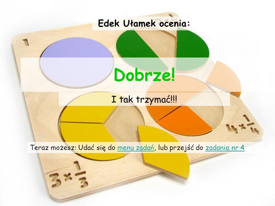 Zadanie trzecie Wybierz zestaw ułamków w którym licznik to liczba 3: A)3/2, 4/3, 2/33/2, 4/3, 2/3 B)3/5, 3/7, 3/53/5, 3/7, 3/5 C)9/3, 3/69, 3/59/3, 3/