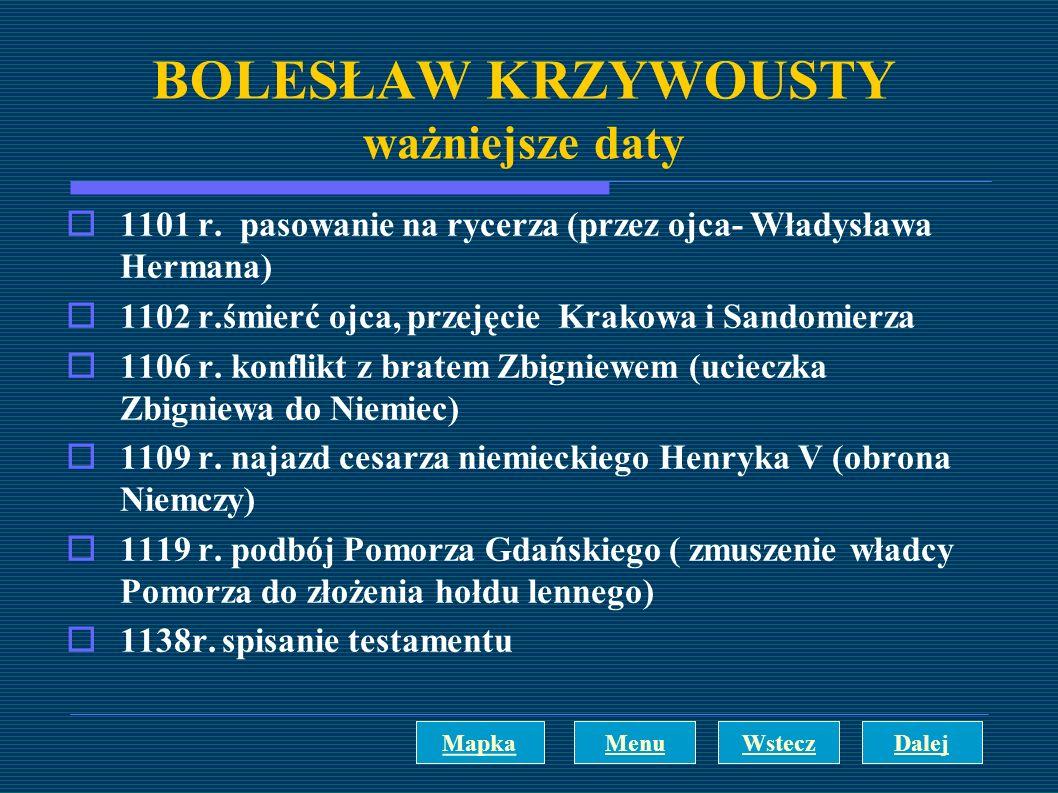 BOLESŁAW KRZYWOUSTY ważniejsze daty 1101 r. pasowanie na rycerza (przez ojca- Władysława Hermana) 1102 r.śmierć ojca, przejęcie Krakowa i Sandomierza