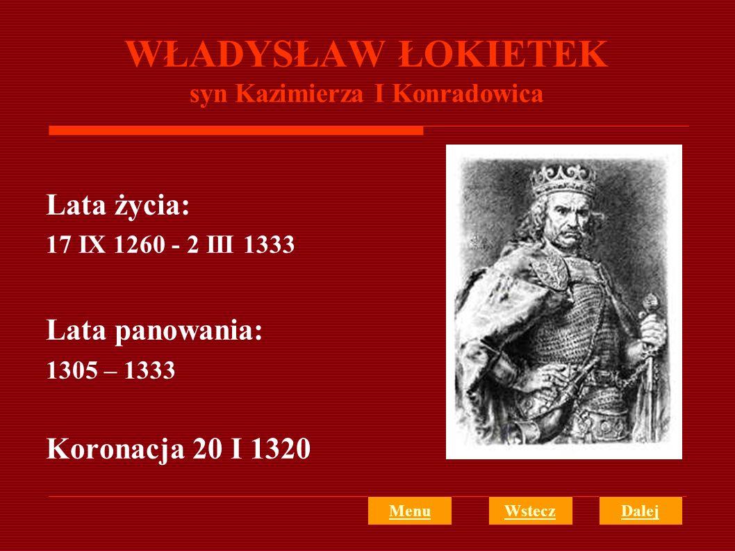 WŁADYSŁAW ŁOKIETEK syn Kazimierza I Konradowica Lata życia: 17 IX 1260 - 2 III 1333 Lata panowania: 1305 – 1333 Koronacja 20 I 1320 MenuWsteczDalej