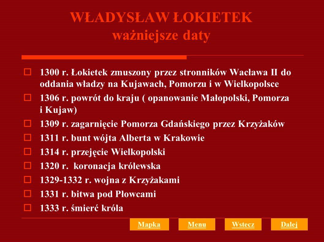 WŁADYSŁAW ŁOKIETEK ważniejsze daty 1300 r. Łokietek zmuszony przez stronników Wacława II do oddania władzy na Kujawach, Pomorzu i w Wielkopolsce 1306