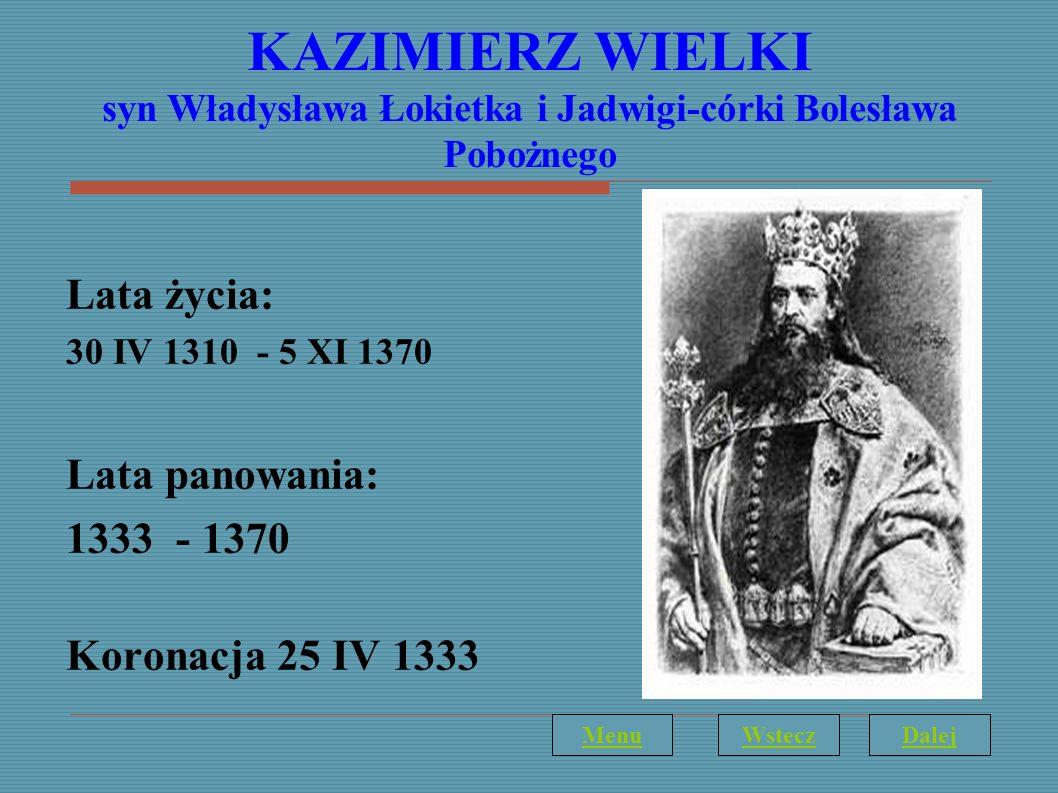 KAZIMIERZ WIELKI syn Władysława Łokietka i Jadwigi-córki Bolesława Pobożnego Lata życia: 30 IV 1310 - 5 XI 1370 Lata panowania: 1333 - 1370 Koronacja