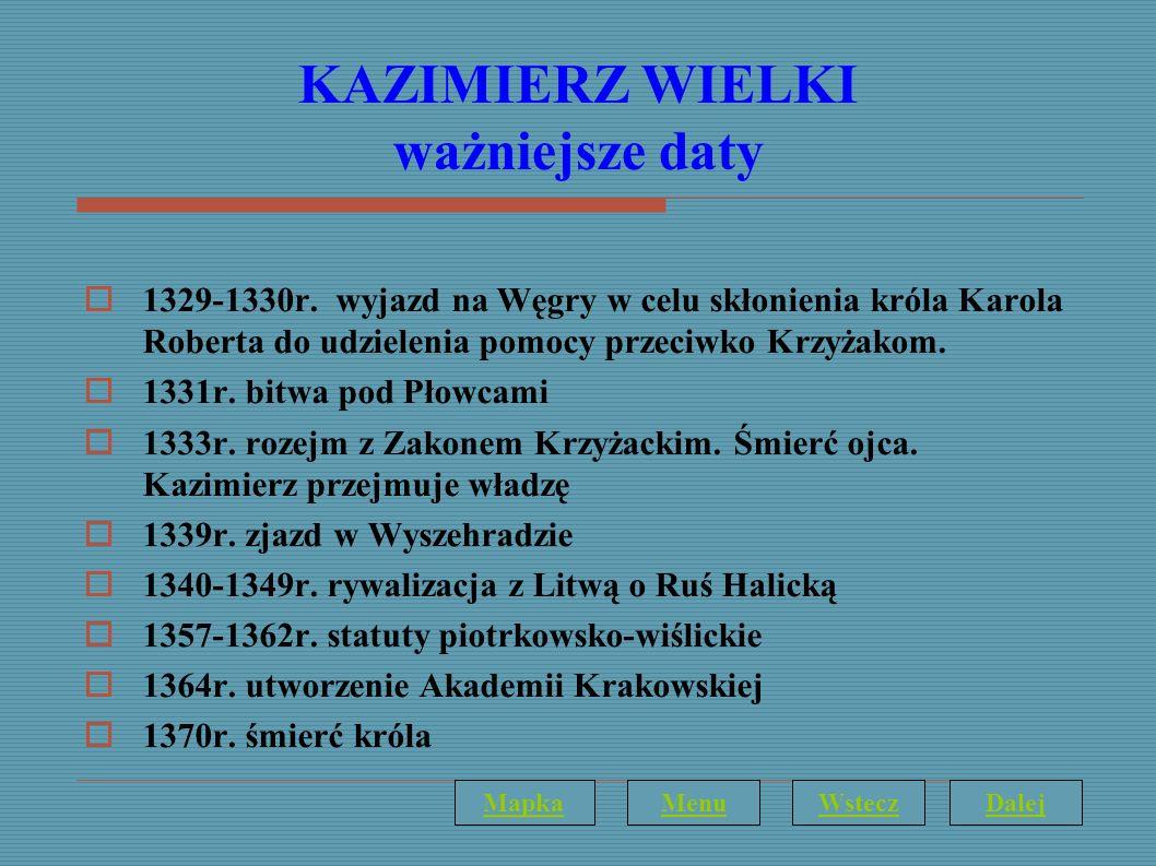 KAZIMIERZ WIELKI ważniejsze daty 1329-1330r. wyjazd na Węgry w celu skłonienia króla Karola Roberta do udzielenia pomocy przeciwko Krzyżakom. 1331r. b