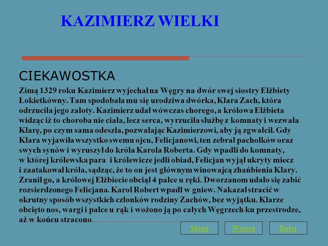 KAZIMIERZ WIELKI CIEKAWOSTKA Zimą 1329 roku Kazimierz wyjechał na Węgry na dwór swej siostry Elżbiety Łokietkówny. Tam spodobała mu się urodziwa dwórk