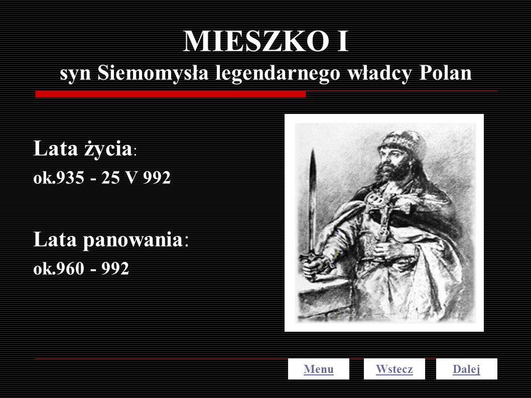 MIESZKO I syn Siemomysła legendarnego władcy Polan Lata życia : ok.935 - 25 V 992 Lata panowania: ok.960 - 992 MenuDalejWstecz