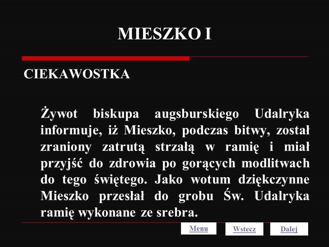MIESZKO I CIEKAWOSTKA Żywot biskupa augsburskiego Udalryka informuje, iż Mieszko, podczas bitwy, został zraniony zatrutą strzałą w ramię i miał przyjś