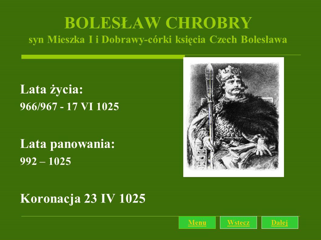 BOLESŁAW CHROBRY syn Mieszka I i Dobrawy-córki księcia Czech Bolesława Lata życia: 966/967 - 17 VI 1025 Lata panowania: 992 – 1025 Koronacja 23 IV 102