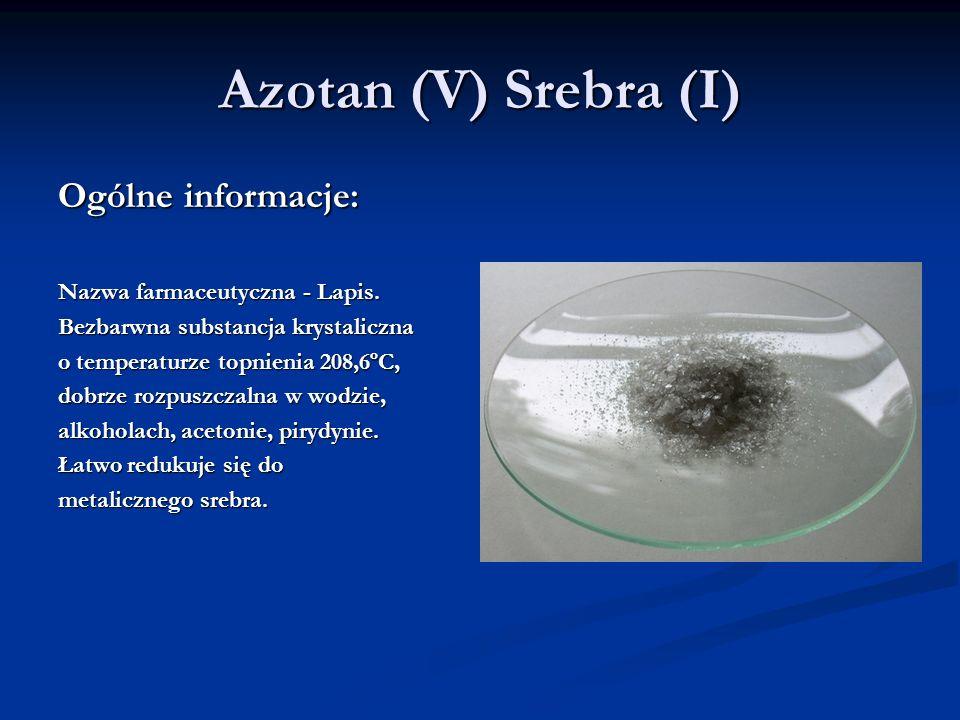 Azotan (V) Srebra (I) Ogólne informacje: Nazwa farmaceutyczna - Lapis. Bezbarwna substancja krystaliczna o temperaturze topnienia 208,6ºC, dobrze rozp