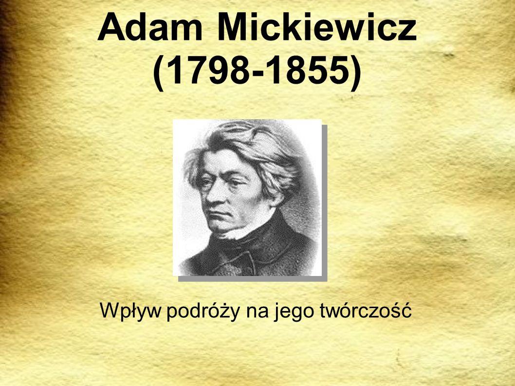 Adam Mickiewicz (1798-1855) Wpływ podróży na jego twórczość