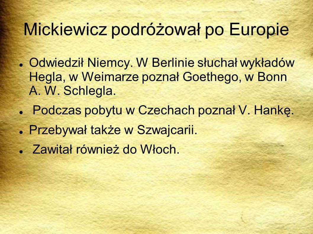 Mickiewicz podróżował po Europie Odwiedził Niemcy. W Berlinie słuchał wykładów Hegla, w Weimarze poznał Goethego, w Bonn A. W. Schlegla. Podczas pobyt