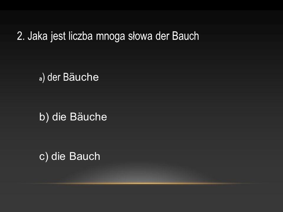 2. Jaka jest liczba mnoga słowa der Bauch a ) der B äuche b) die Bäuche c) die Bauch