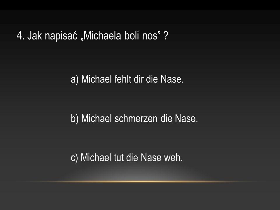 4. Jak napisać Michaela boli nos ? a) Michael fehlt dir die Nase. b) Michael schmerzen die Nase. c) Michael tut die Nase weh.