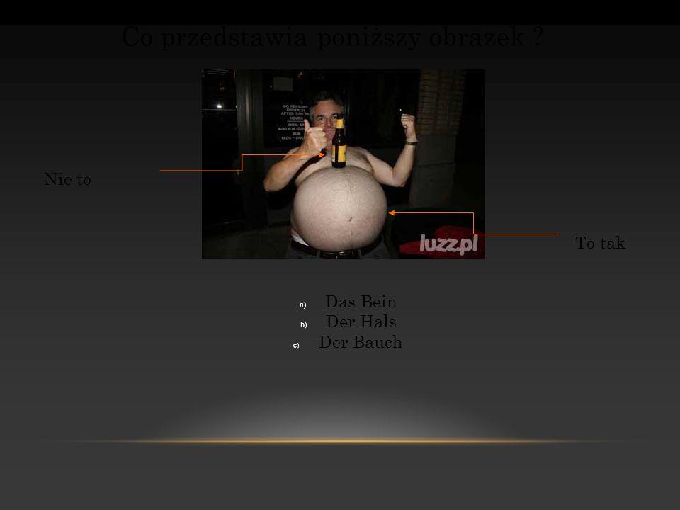 Co przedstawia poniższy obrazek ? Nie to To tak a) Das Bein b) Der Hals c) Der Bauch