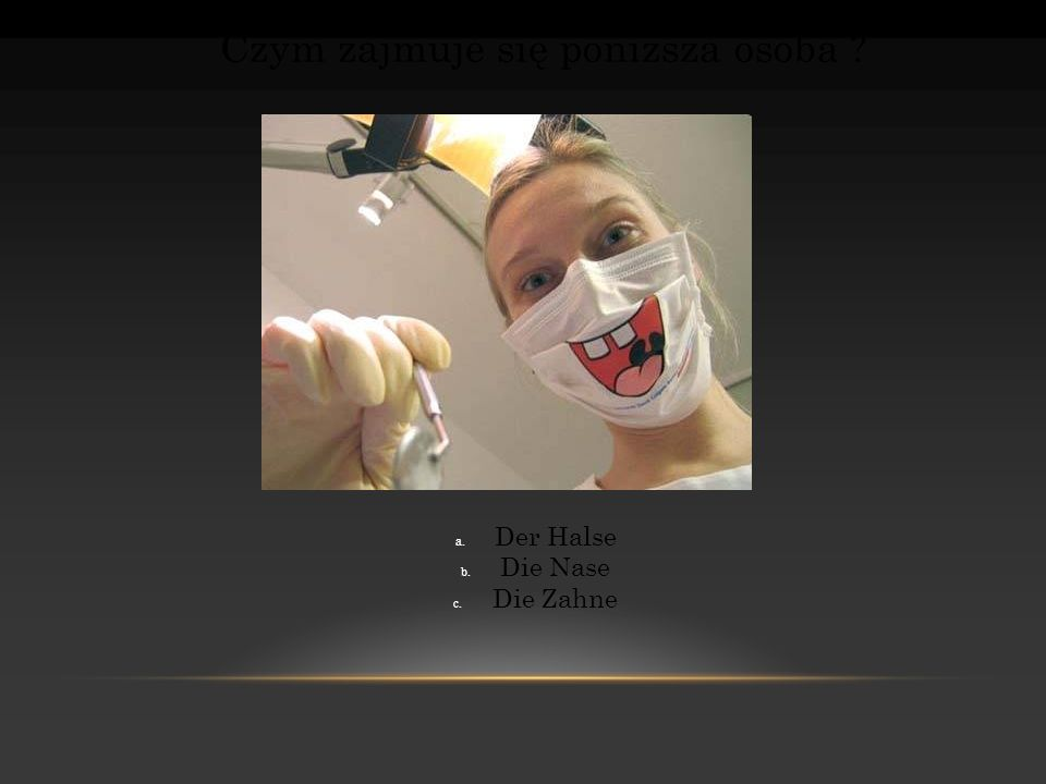 Czym zajmuje się poniższa osoba ? a. Der Halse b. Die Nase c. Die Zahne