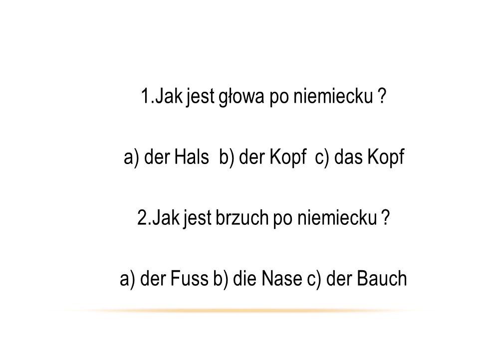 1.Jak jest głowa po niemiecku ? a) der Hals b) der Kopf c) das Kopf 2.Jak jest brzuch po niemiecku ? a) der Fuss b) die Nase c) der Bauch