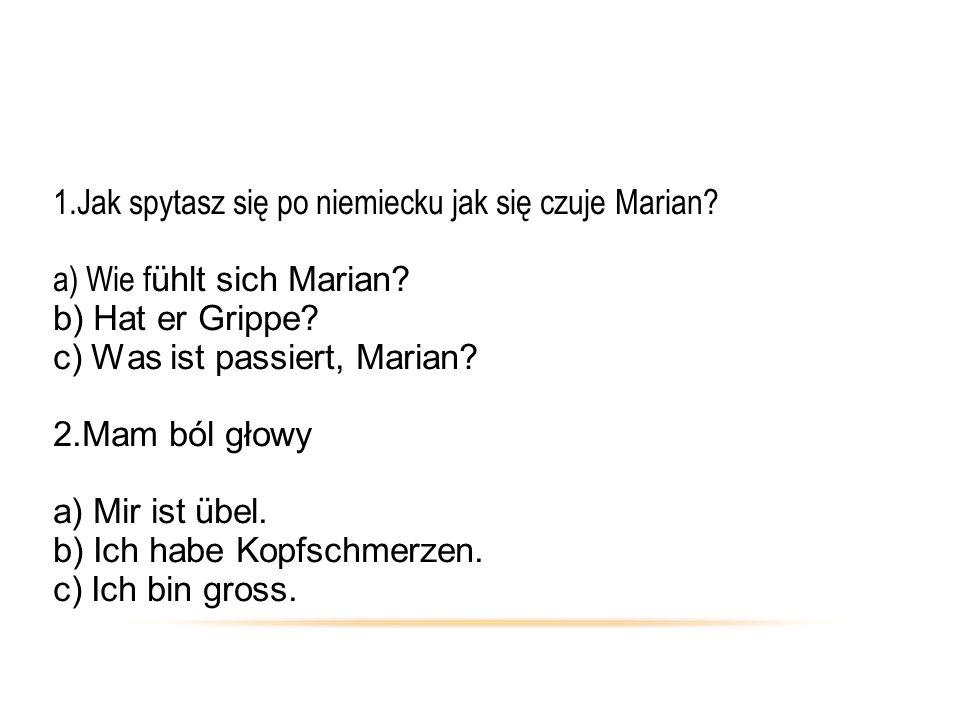 1.Jak spytasz się po niemiecku jak się czuje Marian? a) Wie f ühlt sich Marian? b) Hat er Grippe? c) Was ist passiert, Marian? 2.Mam ból głowy a) Mir