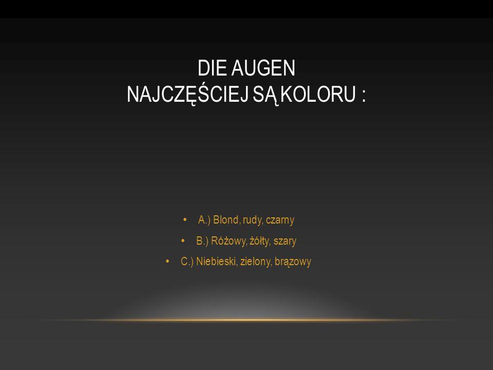 A.) Blond, rudy, czarny B.) Różowy, żółty, szary C.) Niebieski, zielony, brązowy DIE AUGEN NAJCZĘŚCIEJ SĄ KOLORU :