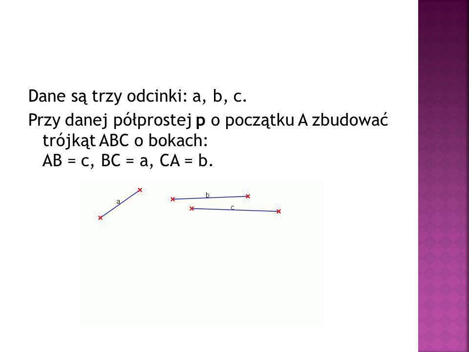 Dane są trzy odcinki: a, b, c. Przy danej półprostej p o początku A zbudować trójkąt ABC o bokach: AB = c, BC = a, CA = b.