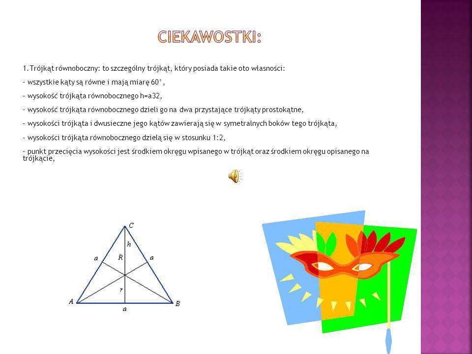 1.Trójkąt równoboczny: to szczególny trójkąt, który posiada takie oto własności: - wszystkie kąty są równe i mają miarę 60°, - wysokość trójkąta równo
