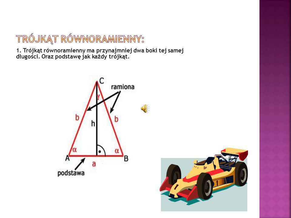 1. Trójkąt równoramienny ma przynajmniej dwa boki tej samej długości. Oraz podstawę jak każdy trójkąt.