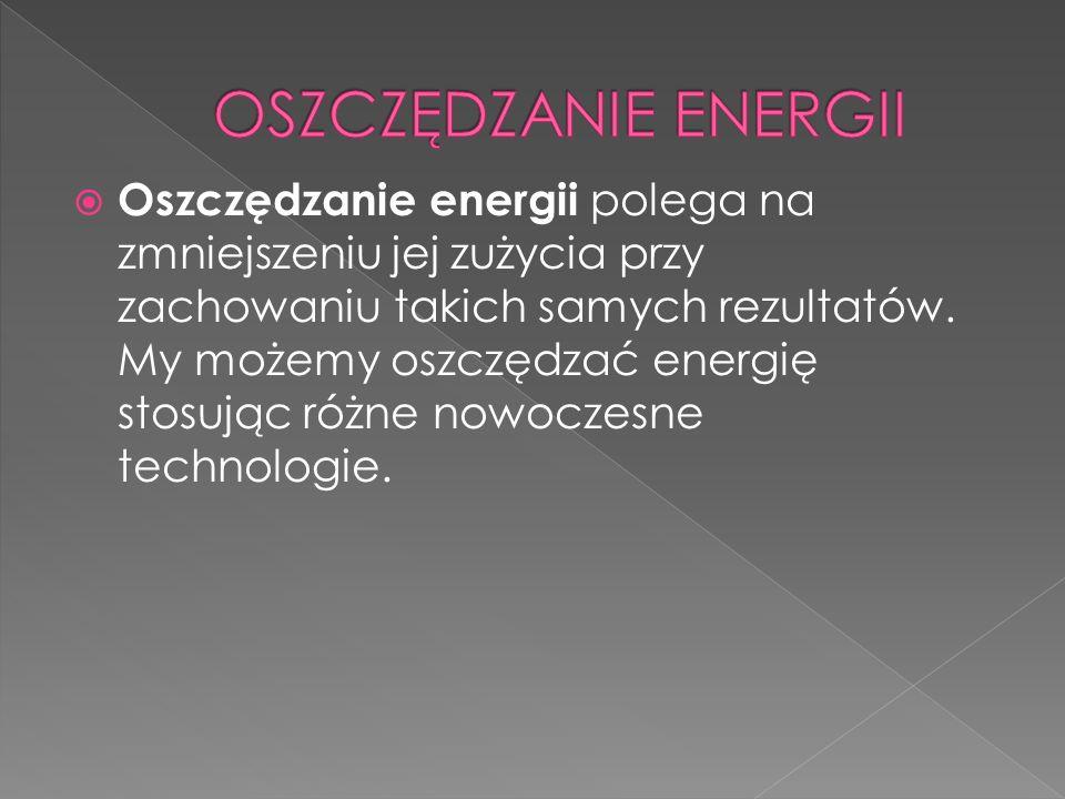 Oszczędzanie energii polega na zmniejszeniu jej zużycia przy zachowaniu takich samych rezultatów. My możemy oszczędzać energię stosując różne nowoczes