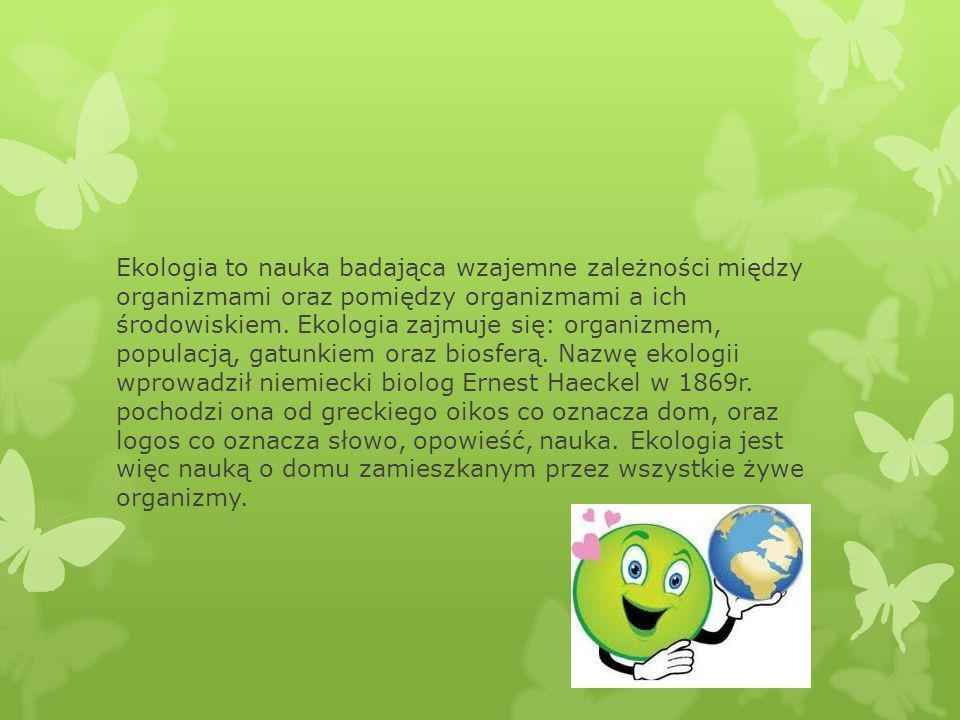 Ekologia to nauka badająca wzajemne zależności między organizmami oraz pomiędzy organizmami a ich środowiskiem. Ekologia zajmuje się: organizmem, popu
