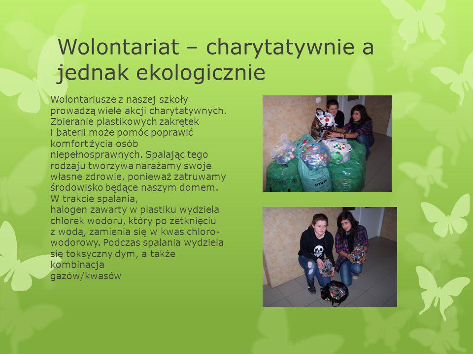 Wolontariat – charytatywnie a jednak ekologicznie Wolontariusze z naszej szkoły prowadzą wiele akcji charytatywnych. Zbieranie plastikowych zakrętek i